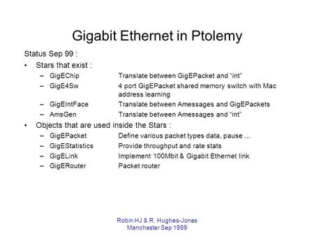 Robin HJ & R. Hughes-Jones Manchester Sep 1999 Gigabit Ethernet in Ptolemy Status Sep 99 : Stars that exist : –GigEChipTranslate between GigEPacket and.