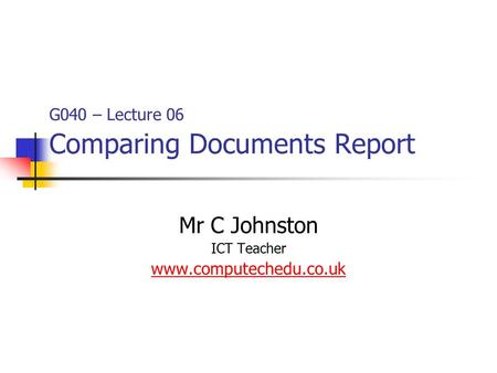 G040 – Lecture 06 Comparing Documents Report Mr C Johnston ICT Teacher www.computechedu.co.uk.