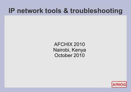 IP network tools & troubleshooting AFCHIX 2010 Nairobi, Kenya October 2010.