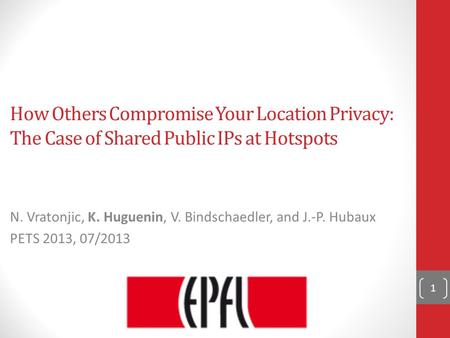 How Others Compromise Your Location Privacy: The Case of Shared Public IPs at Hotspots N. Vratonjic, K. Huguenin, V. Bindschaedler, and J.-P. Hubaux PETS.