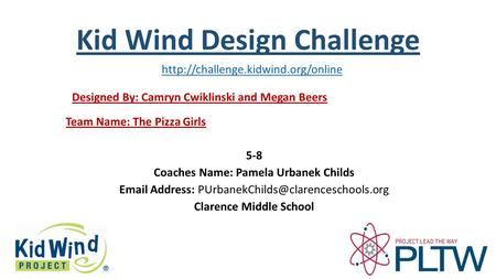Kid Wind Design Challenge Team Name: The Pizza Girls Designed By: Camryn Cwiklinski and Megan Beers 5-8 Coaches Name: Pamela Urbanek Childs Email Address: