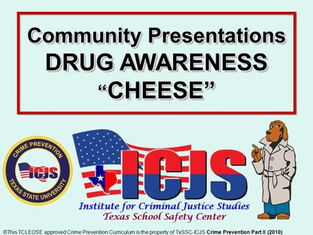 "Community Presentations DRUG AWARENESS "" CHEESE"" Crime Prevention Part II (2010) ©This TCLEOSE approved Crime Prevention Curriculum is the property of."