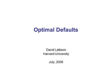 Optimal Defaults David Laibson Harvard University July, 2008.