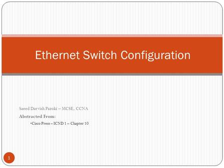 Saeed Darvish Pazoki – MCSE, CCNA Abstracted From: Cisco Press – ICND 1 – Chapter 10 Ethernet Switch Configuration 1.