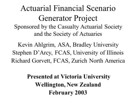 Actuarial Financial Scenario Generator Project Sponsored by the Casualty Actuarial Society and the Society of Actuaries Kevin Ahlgrim, ASA, Bradley University.