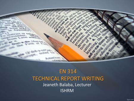 EN 314 TECHNICAL REPORT WRITING Jeaneth Balaba, Lecturer ISHRM.
