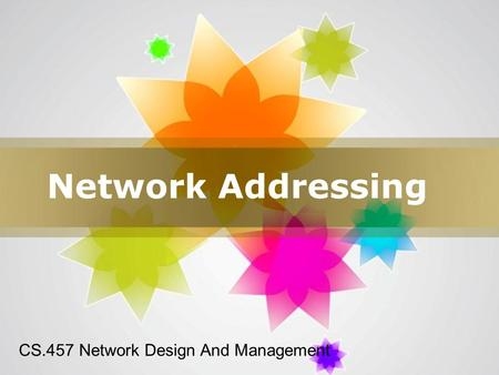 Page 1 Network Addressing CS.457 Network Design And Management.