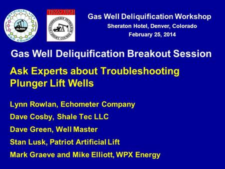 Gas Well Deliquification Workshop Sheraton Hotel, Denver, Colorado February 25, 2014 Gas Well Deliquification Breakout Session Ask Experts about Troubleshooting.
