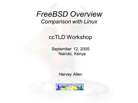 FreeBSD Overview Comparison with Linux ccTLD Workshop September 12, 2005 Nairobi, Kenya Hervey Allen.