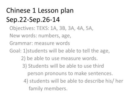 Chinese 1 Lesson plan Sep.22-Sep.26-14 Objectives: TEKS: 1A, 3B, 3A, 4A, 5A, New words: numbers, age, Grammar: measure words Goal: 1)students will be able.