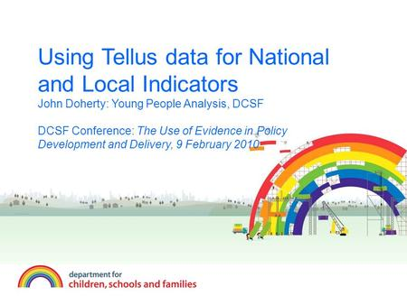 Using Tellus data for National and Local Indicators John Doherty: Young People Analysis, DCSF DCSF Conference: The Use of Evidence in Policy Development.