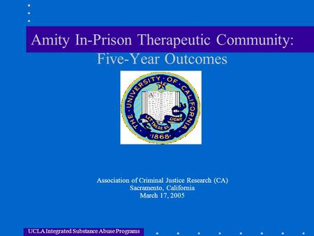 UCLA Integrated Substance Abuse Programs Amity In-Prison Therapeutic Community: Five-Year Outcomes Association of Criminal Justice Research (CA) Sacramento,