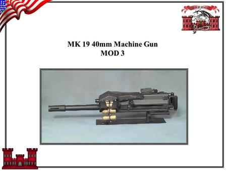 MK 19 40mm Machine Gun MOD 3. DESCRIPTION: The MK19 40mm Machine gun, MOD 3 is a Self-Powered, air cooled, fully automatic weapon. It uses linked ammunition.