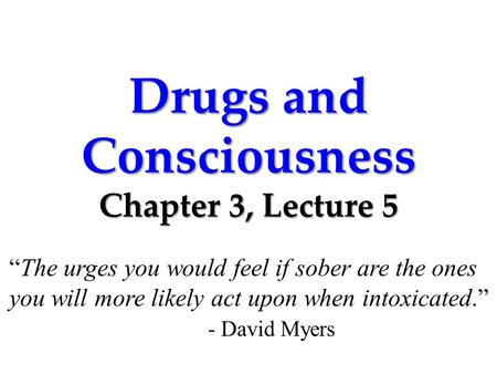 "Drugs and Consciousness Chapter 3, Lecture 5 ""The urges you would feel if sober are the ones you will more likely act upon when intoxicated."" - David Myers."