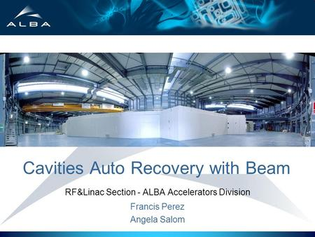 Cavities Auto Recovery with Beam RF&Linac Section - ALBA Accelerators Division Francis Perez Angela Salom.