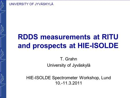 UNIVERSITY OF JYVÄSKYLÄ RDDS measurements at RITU and prospects at HIE-ISOLDE T. Grahn University of Jyväskylä HIE-ISOLDE Spectrometer Workshop, Lund 10.-11.3.2011.