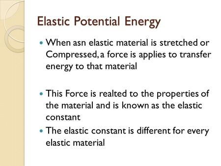 Elastic Potential Energy When asn elastic material is stretched or Compressed, a force is applies to transfer energy to that material This Force is realted.