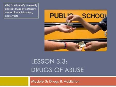 LESSON 3.3: DRUGS OF ABUSE Module 3: Drugs & Addiction Obj. 3.3: Identify commonly abused drugs by category, routes of administration, and effects.