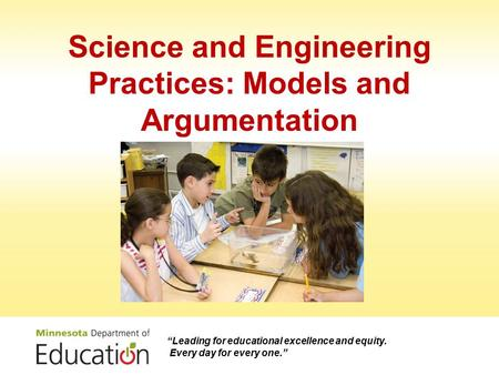 "Science and Engineering Practices: Models and Argumentation ""Leading for educational excellence and equity. Every day for every one."""