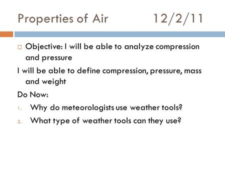 Properties of Air12/2/11  Objective: I will be able to analyze compression and pressure I will be able to define compression, pressure, mass and weight.