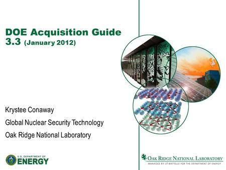 DOE Acquisition Guide 3.3 (January 2012) Krystee Conaway Global Nuclear Security Technology Oak Ridge National Laboratory.