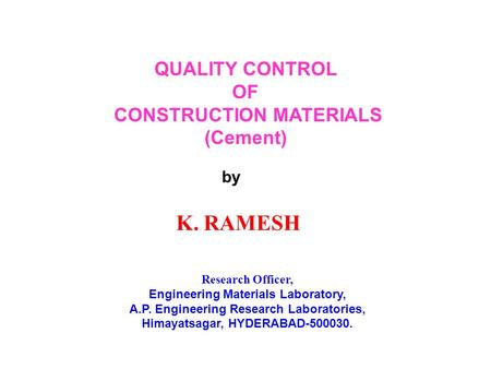 QUALITY CONTROL OF CONSTRUCTION MATERIALS (Cement) by K. RAMESH Research Officer, Engineering Materials Laboratory, A.P. Engineering Research Laboratories,