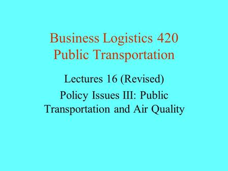 Business Logistics 420 Public Transportation Lectures 16 (Revised) Policy Issues III: Public Transportation and Air Quality.