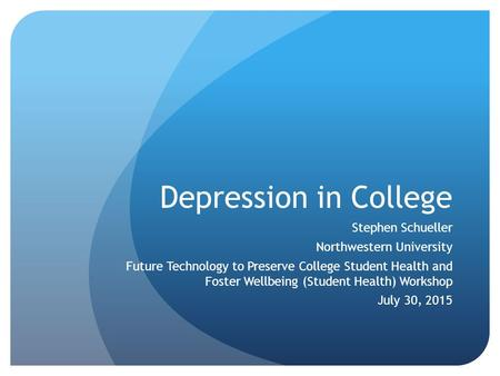 Depression in College Stephen Schueller Northwestern University Future Technology to Preserve College Student Health and Foster Wellbeing (Student Health)