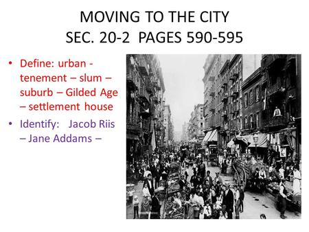 MOVING TO THE CITY SEC. 20-2 PAGES 590-595 Define: urban - tenement – slum – suburb – Gilded Age – settlement house Identify: Jacob Riis – Jane Addams.