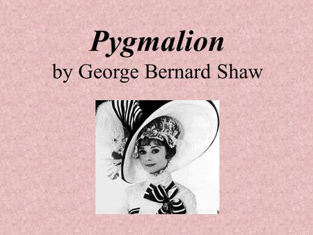 Pygmalion by George Bernard Shaw. AUTHOR: George Bernard Shaw Lived from 1856-1950 Very outspoken about politics and often criticized for his radical.