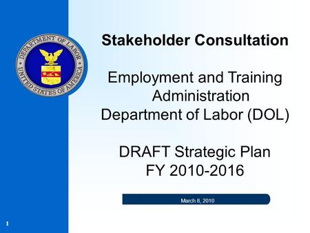 1 Stakeholder Consultation Employment and Training Administration Department of Labor (DOL) DRAFT Strategic Plan FY 2010-2016 March 8, 2010.