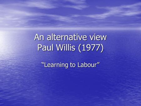 "An alternative view Paul Willis (1977) ""Learning to Labour"""