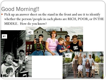 Good Morning!! Pick up an answer sheet on the stand in the front and use it to identify whether the person/people in each photo are RICH, POOR, or IN THE.