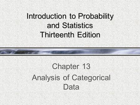 Introduction to Probability and Statistics Thirteenth Edition Chapter 13 Analysis of Categorical Data.