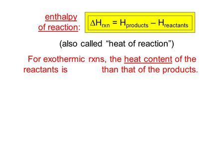 For exothermic rxns, the heat content of the reactants is larger than that of the products. enthalpy of reaction:  H rxn = H products – H reactants (also.