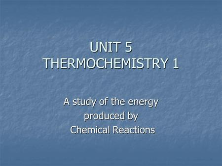 UNIT 5 THERMOCHEMISTRY 1 A study of the energy produced by Chemical Reactions Chemical Reactions.