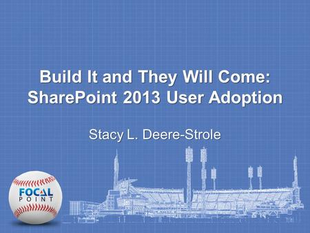 Build It and They Will Come: SharePoint 2013 User Adoption Stacy L. Deere-Strole.