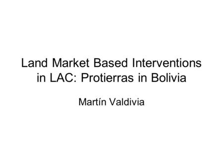 Land Market Based Interventions in LAC: Protierras in Bolivia Martín Valdivia.