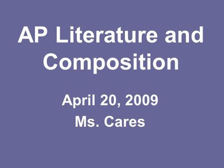 AP Literature and Composition April 20, 2009 Ms. Cares.