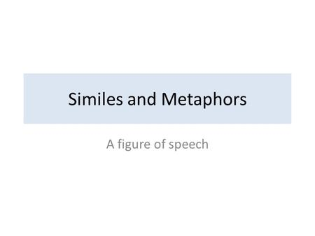 Similes and Metaphors A figure of speech. Figure of speech An expression that has deeper meaning Not literal in meaning There are several types; a few.