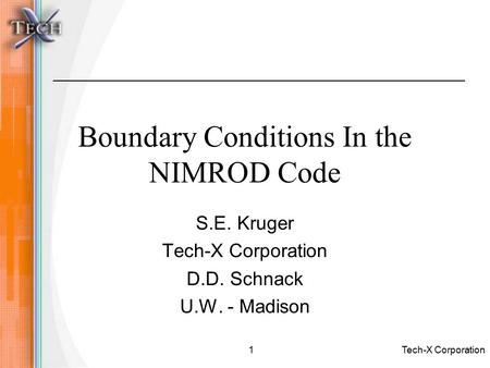 Tech-X Corporation1 Boundary Conditions In the NIMROD Code S.E. Kruger Tech-X Corporation D.D. Schnack U.W. - Madison.