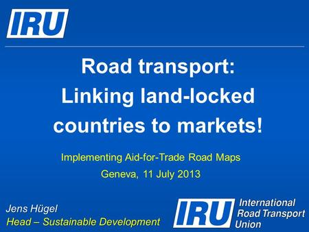 Road transport: Linking land-locked countries to markets! Implementing Aid-for-Trade Road Maps Geneva, 11 July 2013 Jens Hügel Head – Sustainable Development.