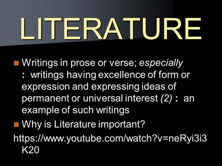 LITERATURE Writings in prose or verse; especially : writings having excellence of form or expression and expressing ideas of permanent or universal interest.