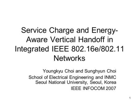 1 Service Charge and Energy- Aware Vertical Handoff in Integrated IEEE 802.16e/802.11 Networks Youngkyu Choi and Sunghyun Choi School of Electrical Engineering.