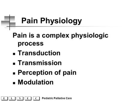 C C E E N N L L E E Pediatric Palliative Care Pain Physiology Pain is a complex physiologic process Transduction Transmission Perception of pain Modulation.