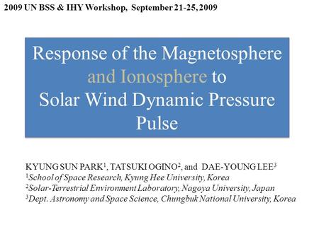 Response of the Magnetosphere and Ionosphere to Solar Wind Dynamic Pressure Pulse KYUNG SUN PARK 1, TATSUKI OGINO 2, and DAE-YOUNG LEE 3 1 School of Space.