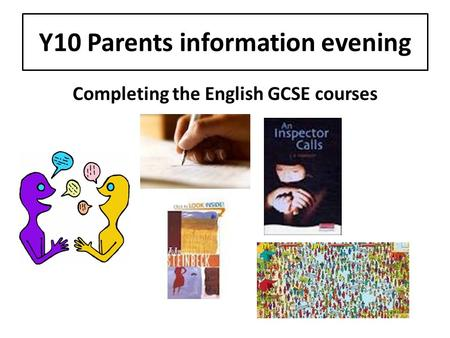 Y10 Parents information evening Completing the English GCSE courses.