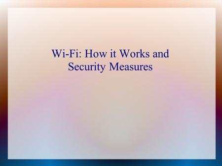 Wi-Fi: How it Works and Security Measures. What is Wi-Fi? Any wireless local area network (WLAN) product that meets the Institute of Electrical and Electronics.