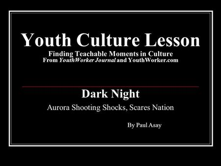 Youth Culture Lesson Finding Teachable Moments in Culture From YouthWorker Journal and YouthWorker.com Dark Night Aurora Shooting Shocks, Scares Nation.