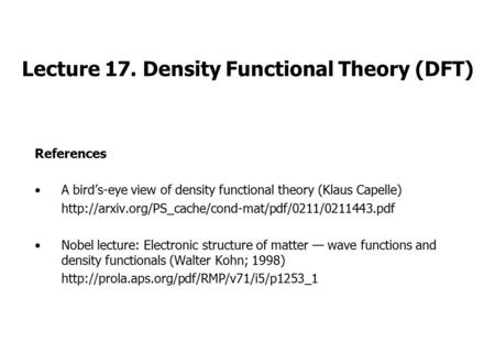 Lecture 17. Density Functional Theory (DFT) References A bird's-eye view of density functional theory (Klaus Capelle)